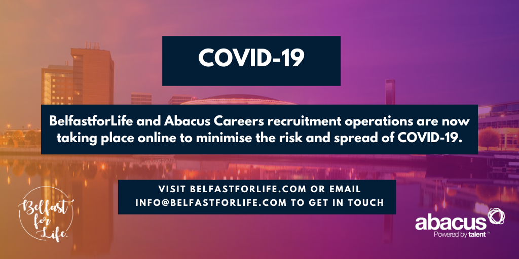 BelfastforLife and Abacus Careers recruitment operations are now taking place online to minimise the risk and spread of COVID-19.